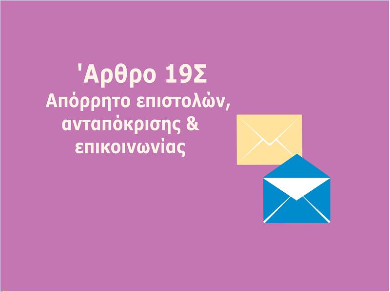 Το απόρρητο των επιστολών και της ελεύθερης ανταπόκρισης ή επικοινωνίας με οποιονδήποτε άλλο τρόπο είναι απόλυτα απαραβίαστο.