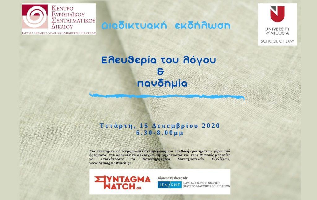 Το Ίδρυμα Θεμιστοκλή και Δημήτρη Τσάτσου – Κέντρο Ευρωπαϊκού Συνταγματικού Δικαίου, η Νομική Σχολή Πανεπιστημίου Λευκωσίας και το Παρατηρητήριο Συνταγματικών Εξελίξεων www.SyntagmaWatch.gr διοργανώνουν διαδικτυακή εκδήλωση με θέμα «Ελευθερία του λόγου και πανδημία» την Τετάρτη 16 Δεκεμβρίου 2020 και ώρα 18:30-20:00.